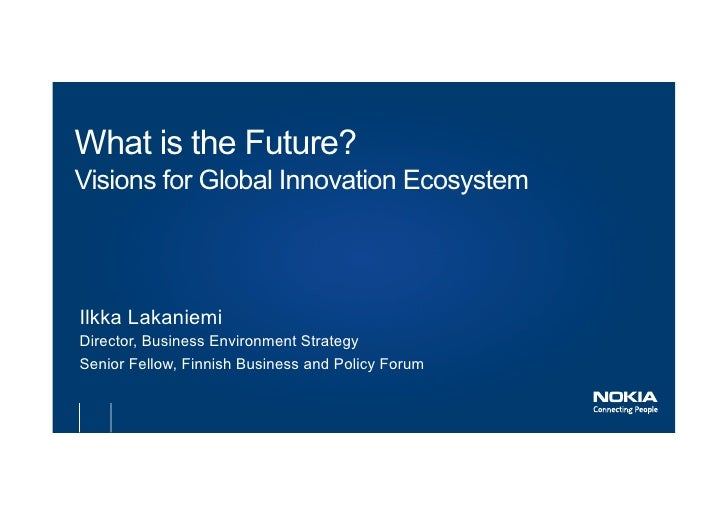 What is the Future?Visions for Global Innovation EcosystemIlkka LakaniemiDirector, Business Environment StrategySenior Fel...