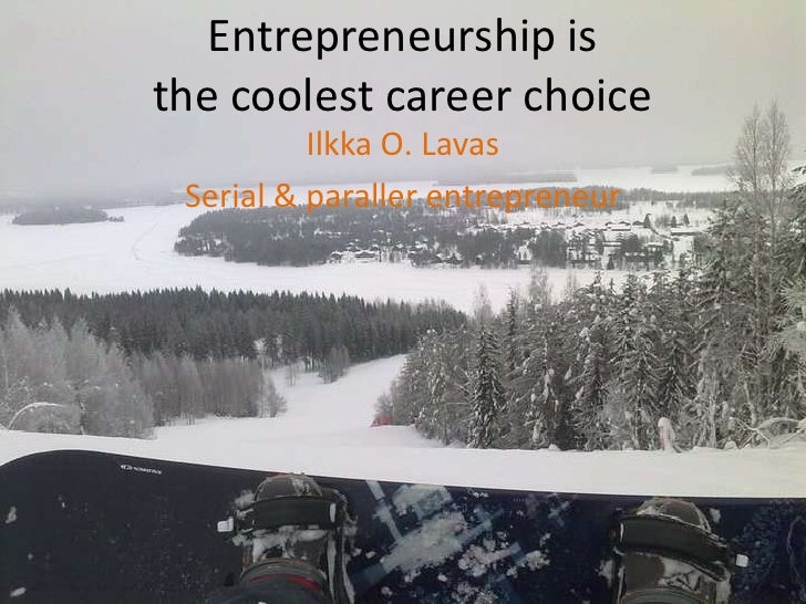 Entrepreneurship isthe coolest career choice<br />Ilkka O. Lavas<br />Serial & paraller entrepreneur<br />