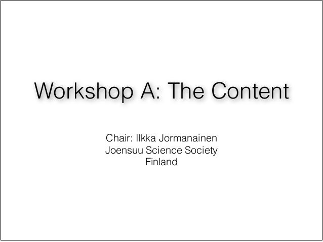 Workshop A: The Content                  !      Chair: Ilkka Jormanainen      Joensuu Science Society                Finland