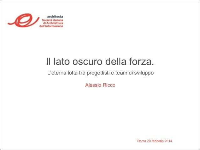 Il lato oscuro della forza.  L'eterna lotta tra progettisti e team di sviluppo  Roma 20 febbraio 2014  Alessio Ricco