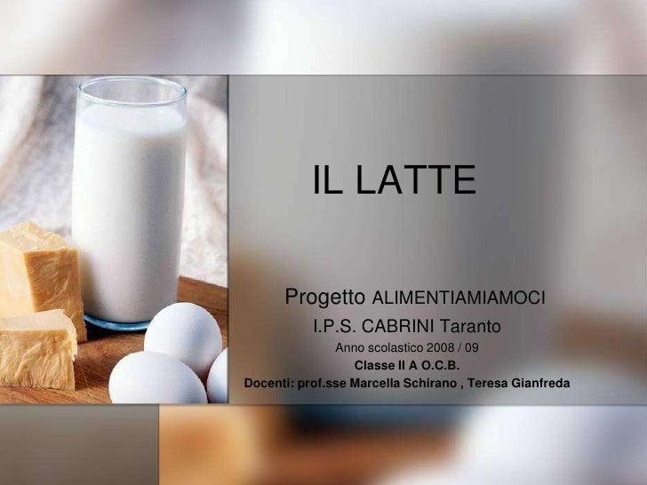 IL LATTE<br />Progetto ALIMENTIAMIAMOCI<br />I.P.S. CABRINI Taranto<br />Anno scolastico 2008 / 09<br />Classe II A O.C.B....