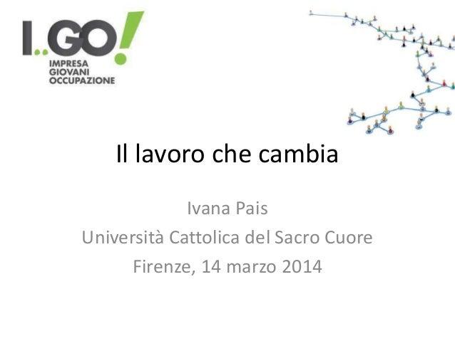 Il lavoro che cambia Ivana Pais Università Cattolica del Sacro Cuore Firenze, 14 marzo 2014