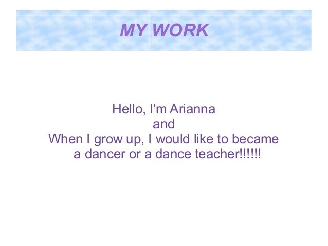 MY WORK  Hello, I'm Arianna and When I grow up, I would like to became a dancer or a dance teacher!!!!!!