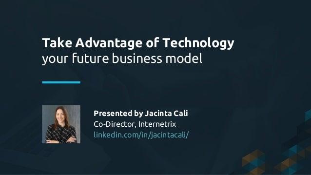 Take Advantage of Technology your future business model Presented by Jacinta Cali Co-Director, Internetrix linkedin.com/in...