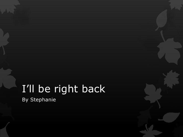 I'll be right backBy Stephanie