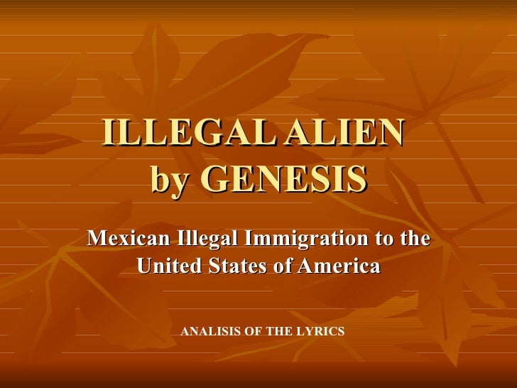 ILLEGAL ALIEN   by GENESISMexican Illegal Immigration to the    United States of America         ANALISIS OF THE LYRICS