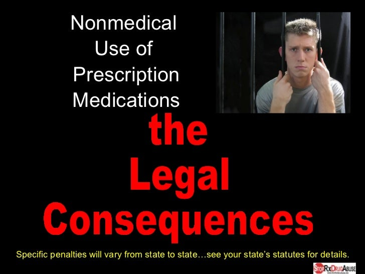 Nonmedical  Use of  Prescription Medications the Legal  Consequences Specific penalties will vary from state to state…see ...