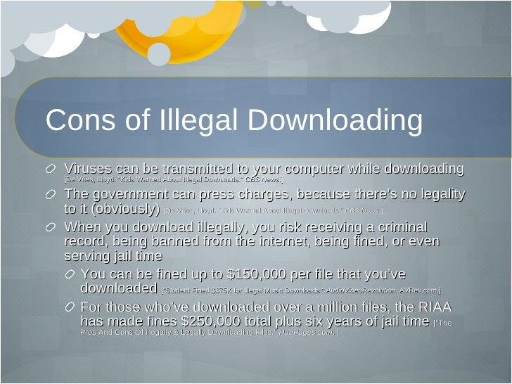 illegal music downloading pros and cons Pros & cons free downloading promotes artists by downloading and distributing artists mp3 files, pirates are advertising for the artists and exposing others to their music for free free downloading can lead to later purchases if someone illegal stealing is defined.
