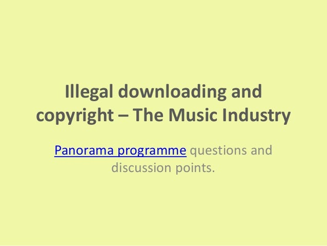 Illegal downloading andcopyright – The Music Industry  Panorama programme questions and          discussion points.