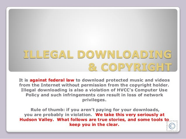 ILLEGAL DOWNLOADING  & COPYRIGHT  It is against federal law to download protected music and videos  from the Internet with...