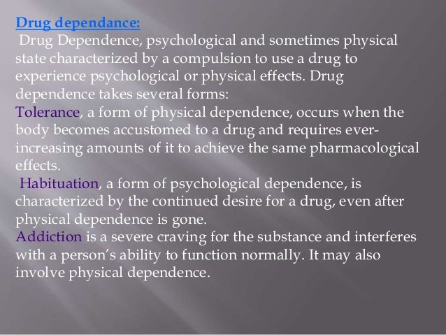 "several forms of drug dependence tolerance habituation and addiction Clarifying terms • physical (chemical, physiological) dependence equals the development of tolerance or withdrawal • addiction - ""compulsive use of a drug accompanied by signs of physiological dependence"" (p 295) • psychological dependence is a compulsive use of the substance to meet a psychological need doesn't have to also be ."