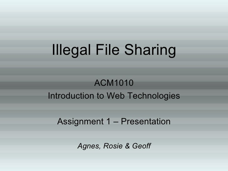 Illegal File Sharing ACM1010 Introduction to Web Technologies Assignment 1 – Presentation Agnes, Rosie & Geoff