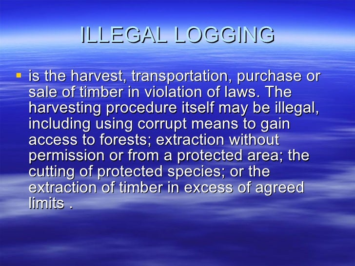 ILLEGAL LOGGING <ul><li>is the harvest, transportation, purchase or sale of timber in violation of laws. The harvesting pr...