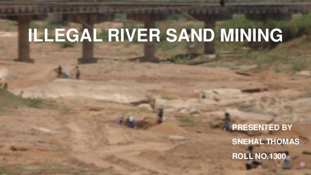 PRESENTED BY SNEHAL THOMAS ROLL NO.1300 ILLEGAL RIVER SAND MINING