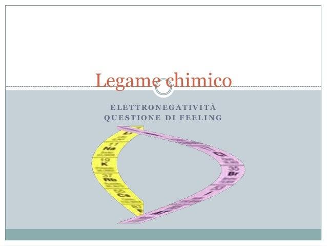 Legame chimico ELETTRONEGATIVITÀQUESTIONE DI FEELING