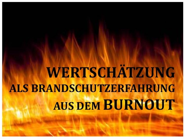 WERTSCHÄTZUNG ALS BRANDSCHUTZERFAHRUNG AUS DEM BURNOUT