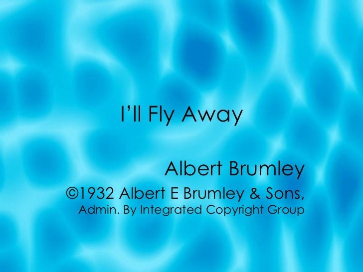 I'll Fly Away Albert Brumley ©1932 Albert E Brumley & Sons,  Admin. By Integrated Copyright Group