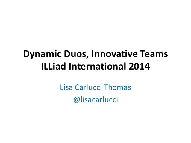 Dynamic Duos, Innovative Teams ILLiad International 2014 Lisa Carlucci Thomas @lisacarlucci