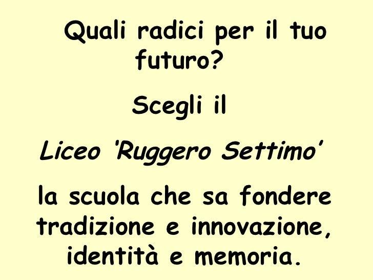 Quali radici per il tuo futuro?  Scegli il  Liceo 'Ruggero Settimo'   la scuola che sa fondere tradizione e innovazione, i...