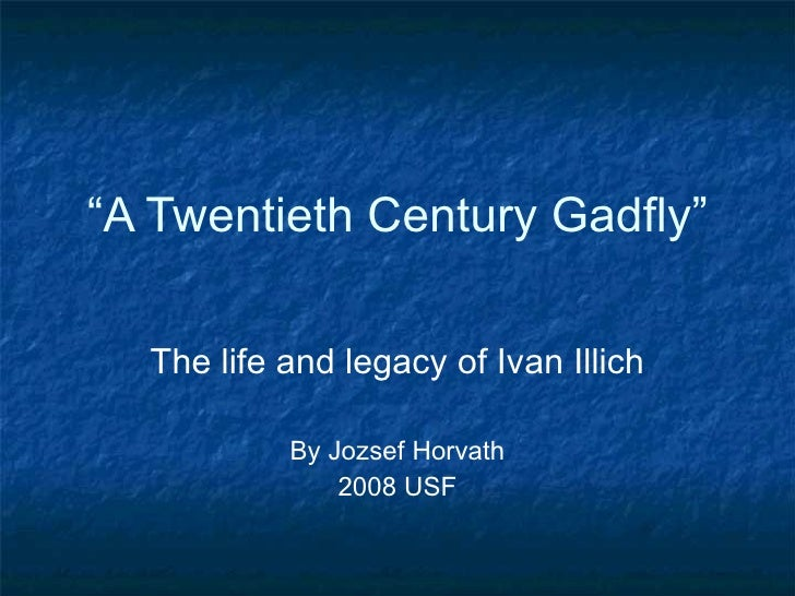 """"""" A Twentieth Century Gadfly"""" The life and legacy of Ivan Illich By Jozsef Horvath 2008 USF"""