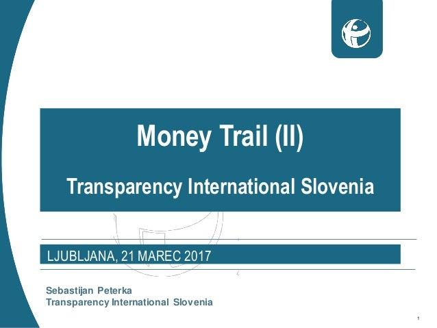 1 Money Trail (II) Transparency International Slovenia LJUBLJANA, 21 MAREC 2017 Sebastijan Peterka Transparency Internatio...