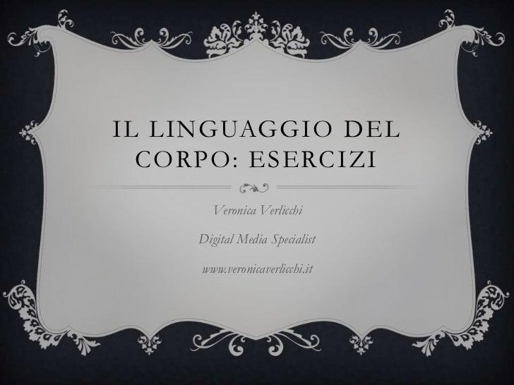 IL LINGUAGGIO DEL  CORPO: ESERCIZI       Veronica Verlicchi     Digital Media Specialist     www.veronicaverlicchi.it