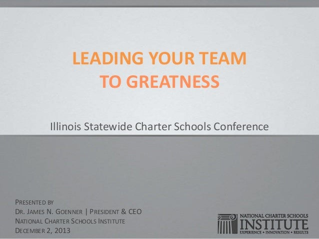 LEADING YOUR TEAM TO GREATNESS Illinois Statewide Charter Schools Conference  PRESENTED BY DR. JAMES N. GOENNER | PRESIDEN...