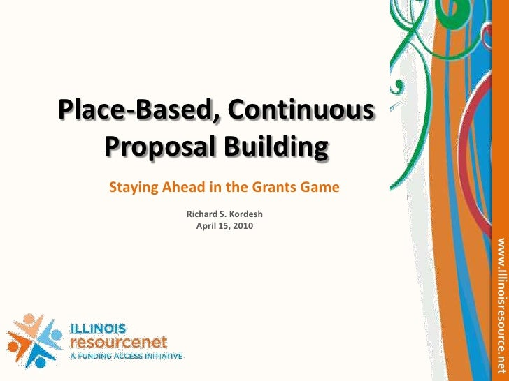 Place-Based, Continuous Proposal Building<br />Staying Ahead in the Grants Game<br />Richard S. Kordesh<br />April 15, 201...