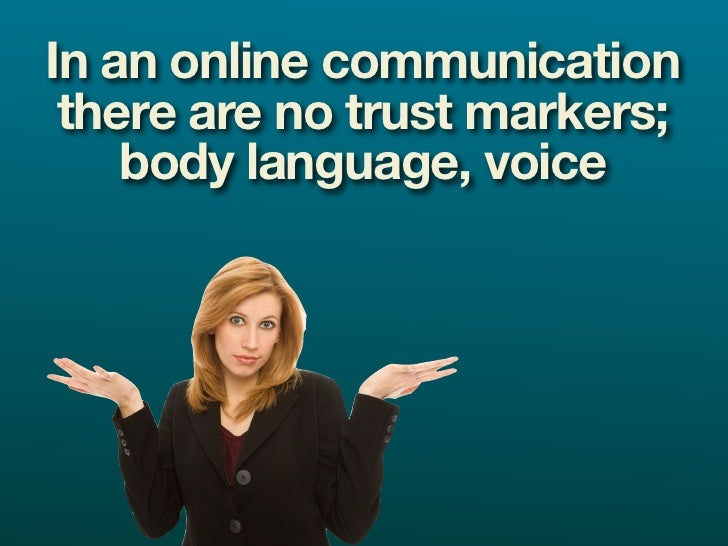 In an online communication  there are no trust markers;     body language, voice