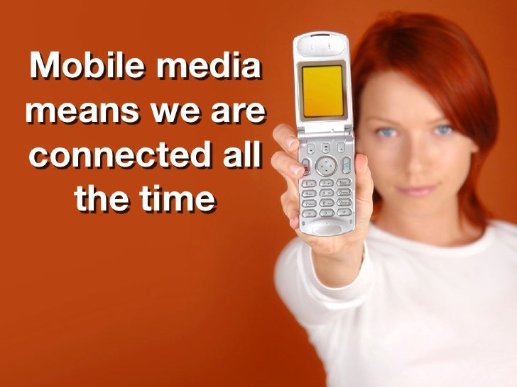 Mobile media means we are connected all   the time
