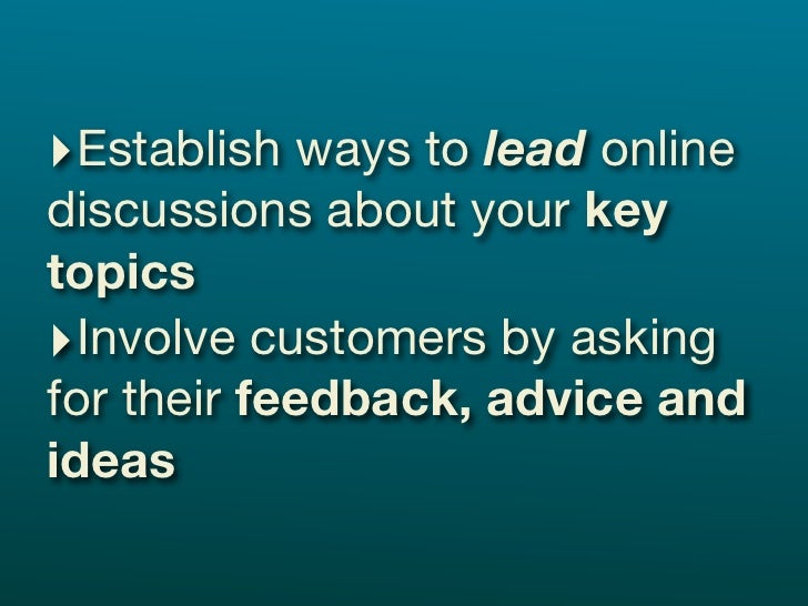 ‣Establish ways to lead online discussions about your key topics ‣Involve customers by asking for their feedback, advice a...