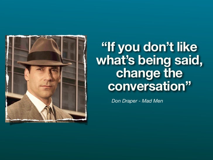 """""""If you don't like what's being said,     change the   conversation""""   Don Draper - Mad Men"""