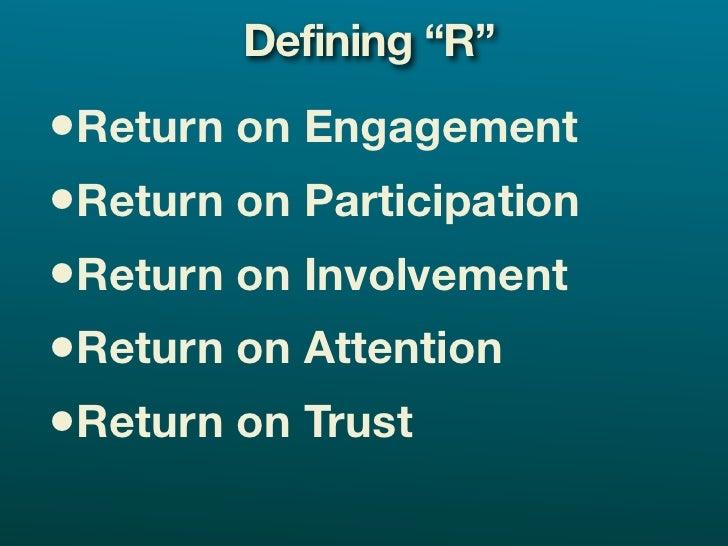 "Defining ""R"" •Return on Engagement •Return on Participation •Return on Involvement •Return on Attention •Return on Trust"
