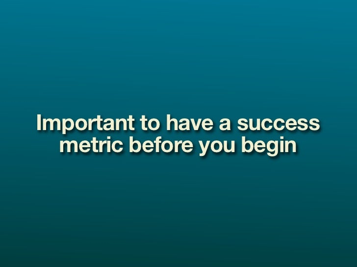 Important to have a success   metric before you begin