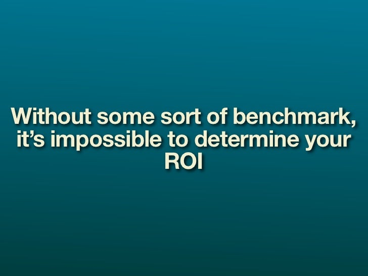 Without some sort of benchmark, it's impossible to determine your                ROI