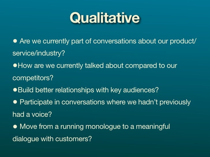 Qualitative • Are we currently part of conversations about our product/ service/industry? •How are we currently talked abo...