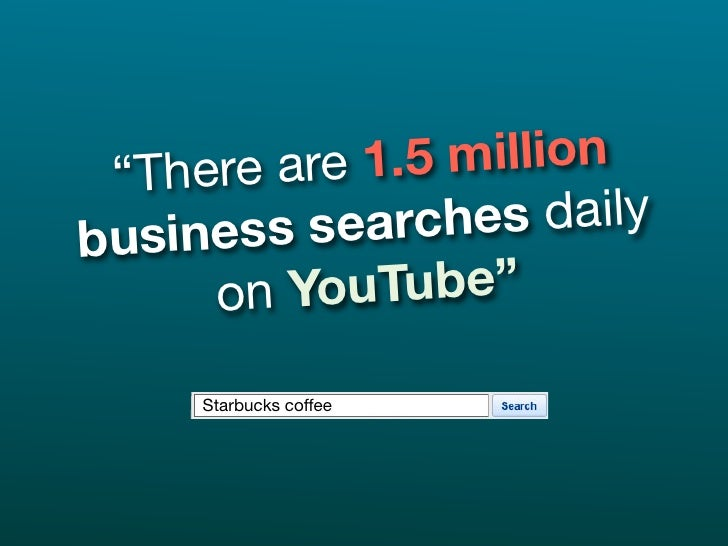 """""""The re are 1 .5 million busines s searc   hes daily      on Yo  uTube""""       Starbucks coffee"""