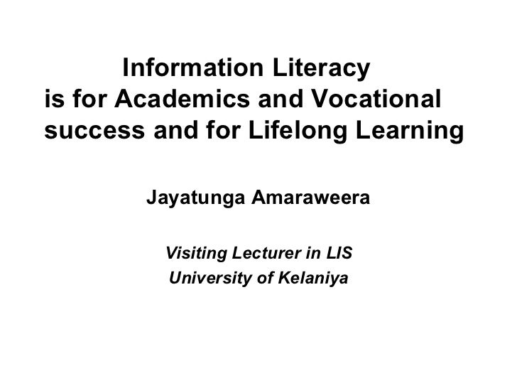 Information Literacy  is for Academics and Vocational success and for Lifelong Learning Jayatunga Amaraweera Visiting Lect...