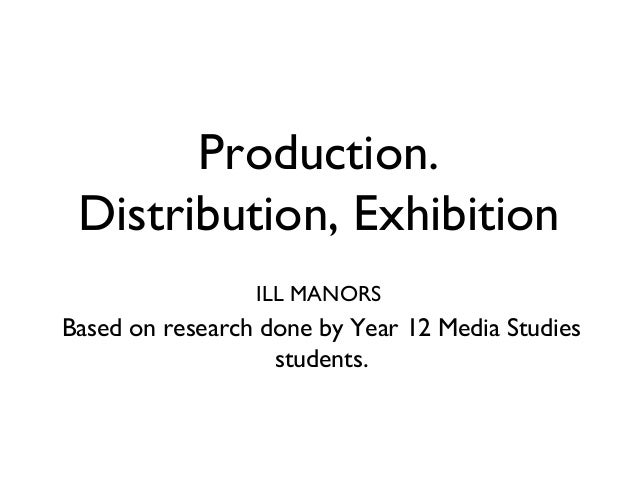 Production. Distribution, Exhibition                 ILL MANORSBased on research done by Year 12 Media Studies            ...