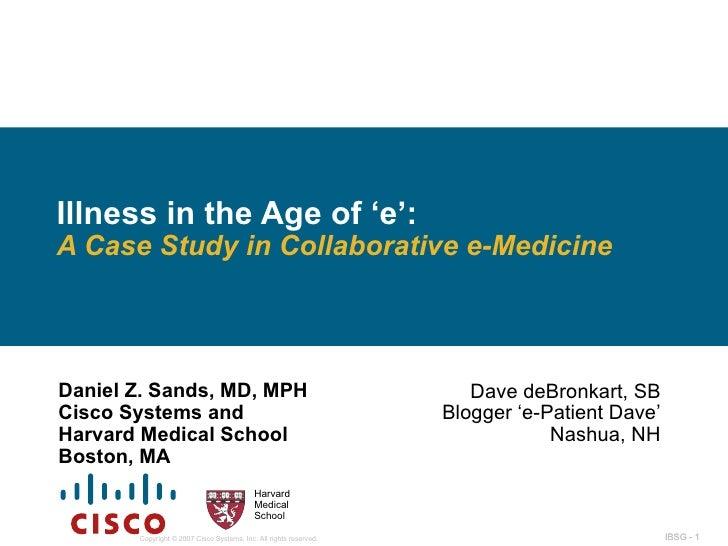 Illness in the Age of 'e':  A Case Study in Collaborative e-Medicine Daniel Z. Sands, MD, MPH Cisco Systems and Harvard Me...
