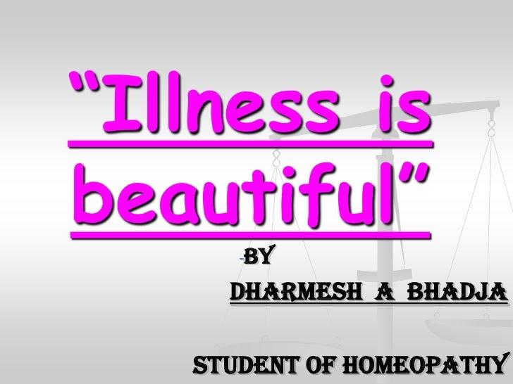 """Illness isbeautiful""      -By     Dharmesh A Bhadja   Student of homeopathy"