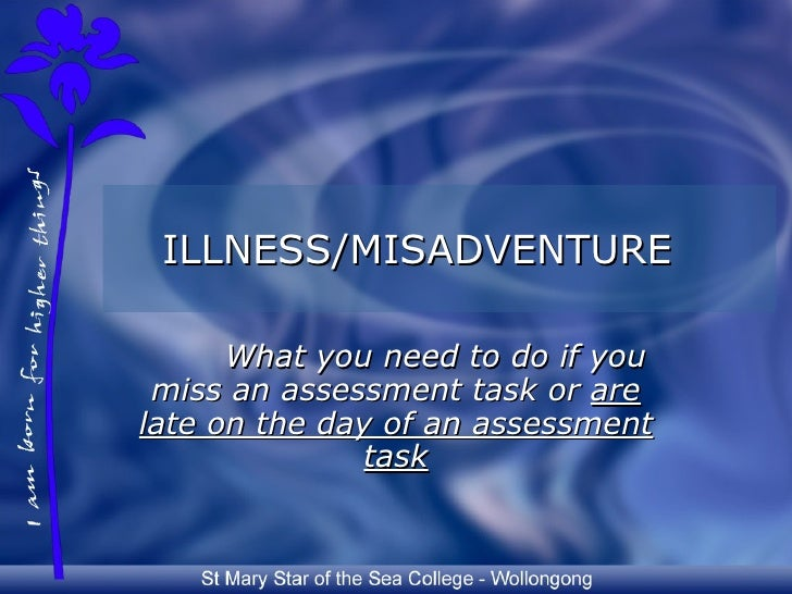 ILLNESS/MISADVENTURE        What you need to do if you  miss an assessment task or are late on the day of an assessment   ...