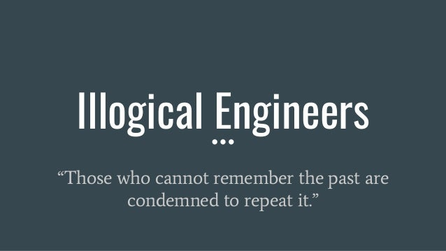 """Illogical Engineers """"Those who cannot remember the past are condemned to repeat it."""""""