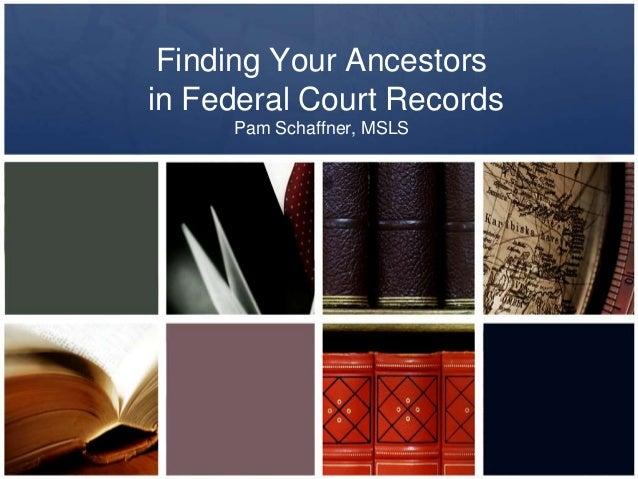 Finding Your Ancestors in Federal Court Records Pam Schaffner, MSLS