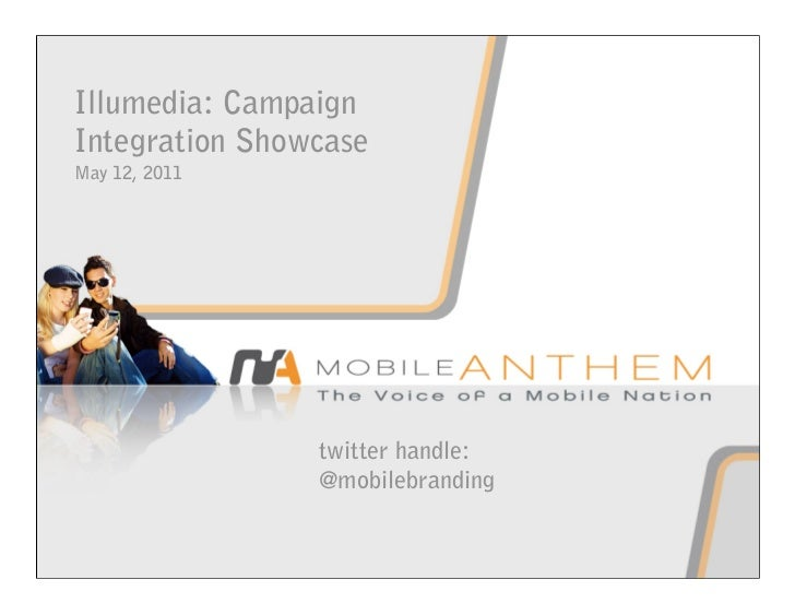 Illumedia: CampaignIntegration ShowcaseMay 12, 2011                twitter handle:                @mobilebranding