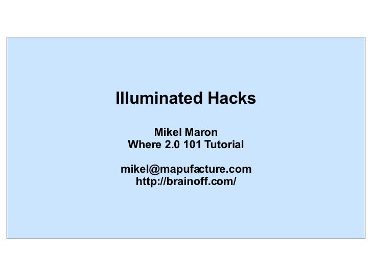 Illuminated Hacks Mikel Maron Where 2.0 101 Tutorial [email_address] http://brainoff.com/