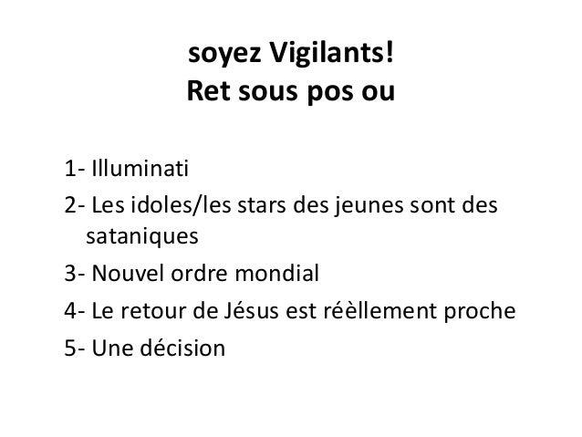 soyez Vigilants! Ret sous pos ou 1- Illuminati 2- Les idoles/les stars des jeunes sont des sataniques 3- Nouvel ordre mond...