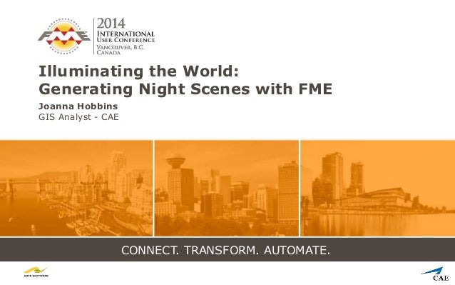 CONNECT. TRANSFORM. AUTOMATE. Illuminating the World: Generating Night Scenes with FME Joanna Hobbins GIS Analyst - CAE
