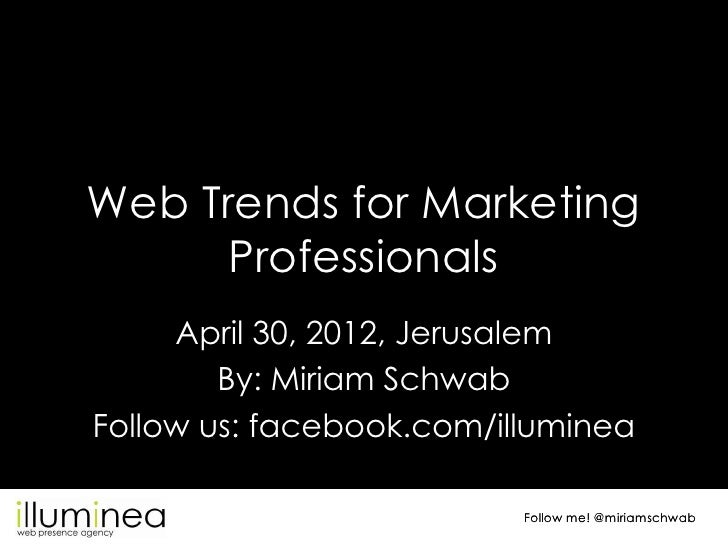 Web Trends for Marketing      Professionals     April 30, 2012, Jerusalem        By: Miriam SchwabFollow us: facebook.com/...