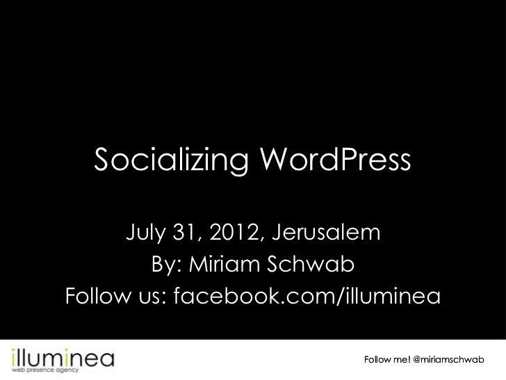 Socializing WordPress      July 31, 2012, Jerusalem        By: Miriam SchwabFollow us: facebook.com/illuminea             ...